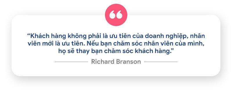 """Richard Branson - nhà tỷ phú đồng thời là nhà sáng lập Virgin Group với hơn 400 công ty từng chia sẻ:  """"Khách hàng không phải là ưu tiên của doanh nghiệp, nhân viên mới là ưu tiên. Nếu bạn chăm sóc nhân viên của mình, họ sẽ thay bạn chăm sóc khách hàng."""""""