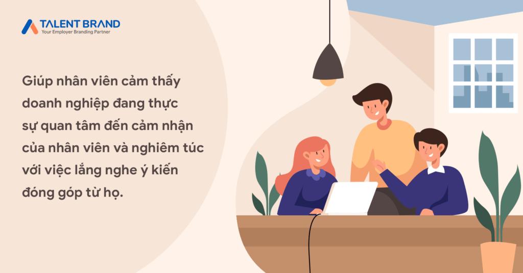 Giúp nhân viên cảm thấy doanh nghiệp đang thực sự quan tâm đến cảm nhận của nhân viên và nghiêm túc với việc lắng nghe ý kiến đóng góp từ họ.