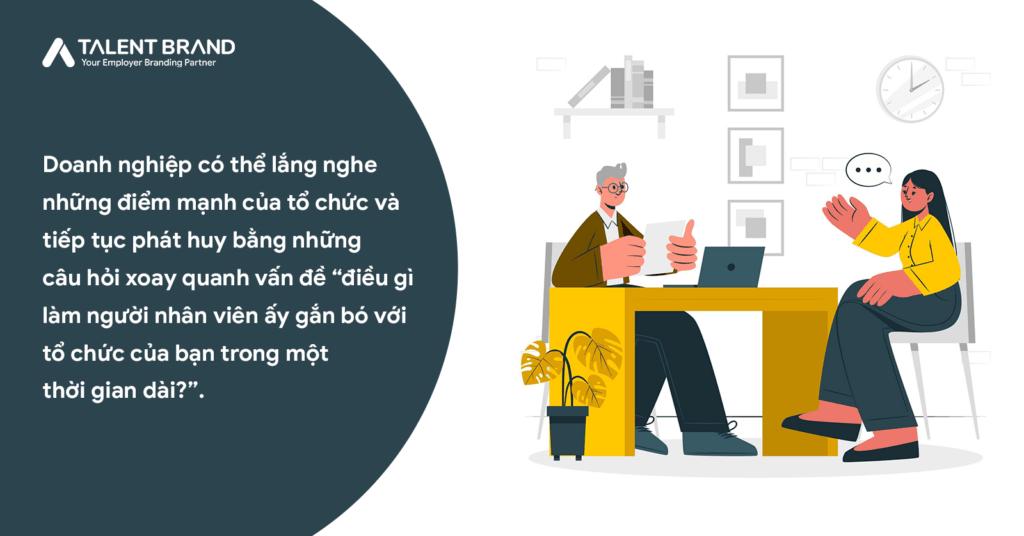 """Doanh nghiệp có thể lắng nghe những điểm mạnh của tổ chức và tiếp tục phát huy bằng những câu hỏi xoay quanh vấn đề """"điều gì làm người nhân viên ấy gắn bó với tổ chức của bạn trong một thời gian dài?""""."""