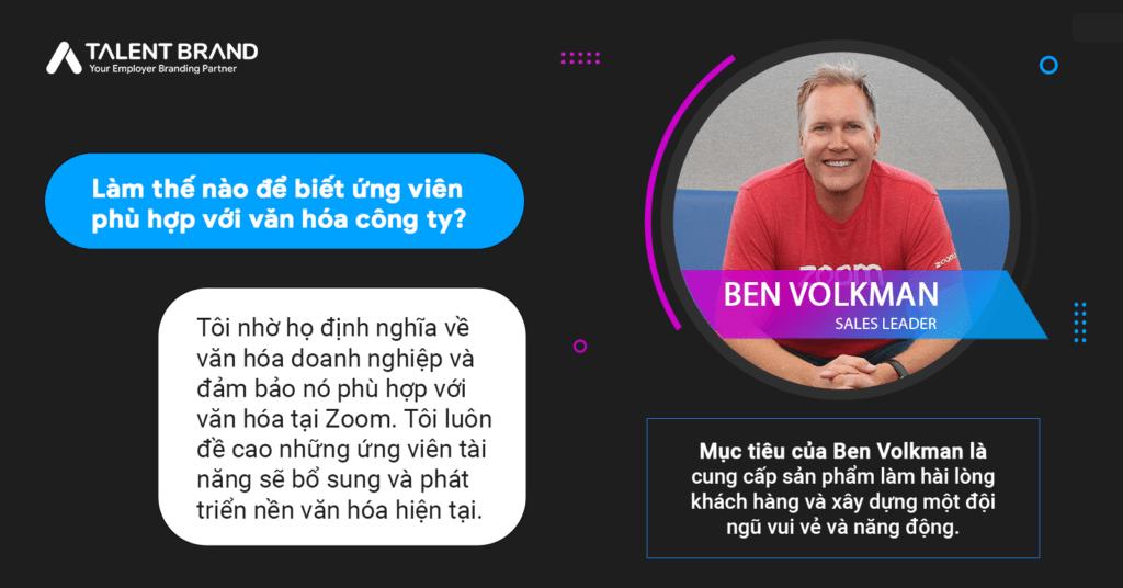 Mục tiêu của Ben Volkman là cung cấp sản phẩm làm hài lòng khách hàng và xây dựng một đội ngũ vui vẻ và năng động.